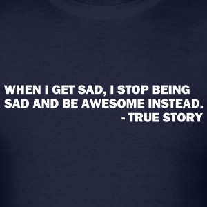 When I get sad I stop being sad and be awesome instead. - True story - Men's T-Shirt