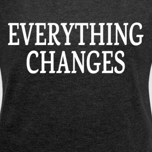 EVERYTHING CHANGES T-Shirts - Women's Roll Cuff T-Shirt