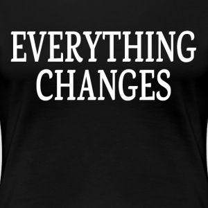 EVERYTHING CHANGES T-Shirts - Women's Premium T-Shirt