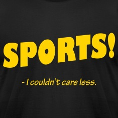 Sports! I couldn't care less