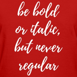 Be Bold or Italic, but Never Regular T-Shirts - Women's T-Shirt