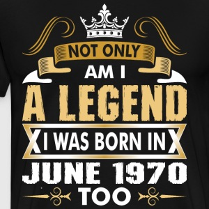 Not Only Am I A Legend I Was Born In June 1970 T-Shirts - Men's Premium T-Shirt