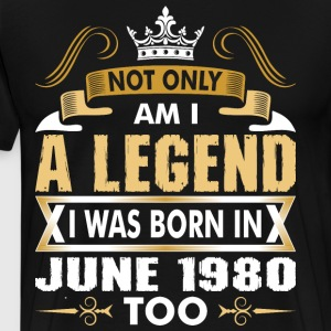 Not Only Am I A Legend I Was Born In June 1980 T-Shirts - Men's Premium T-Shirt