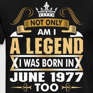 Not Only Am I A Legend I Was Born In June 1977 T-Shirts - Men's Premium T-Shirt