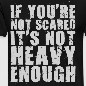 If You're Not Scared It's Not Heavy Enough T-Shirts - Men's Premium T-Shirt