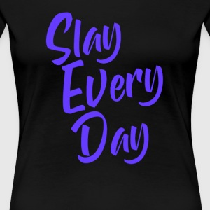 Slay Everyday Shirt - Women's Premium T-Shirt