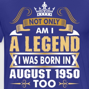 Not Only Am I A Legend I Was Born In August 1950 T-Shirts - Men's Premium T-Shirt