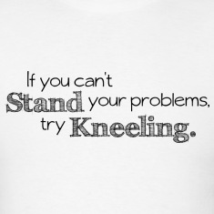Prayer - If You Can't Stand Your Problems, Try Kneeling.