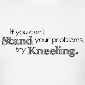 Prayer - If You Can't Stand Your Problems, Try Kneeling. - Men's T-Shirt
