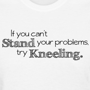 Prayer - If You Can't Stand Your Problems, Try Kneeling. - Women's T-Shirt