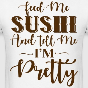Feed Me Sushi & Tell Me I'm Pretty T-Shirts - Men's T-Shirt
