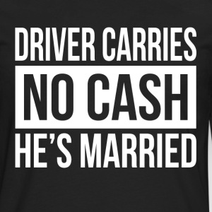 DRIVER CARRIES NO CASH HE'S MARRIED GIFT FOR MEN Long Sleeve Shirts - Men's Premium Long Sleeve T-Shirt