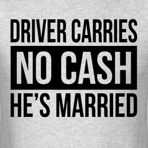 DRIVER CARRIES NO CASH HE'S MARRIED GIFT FOR MEN T-Shirts - Men's T-Shirt