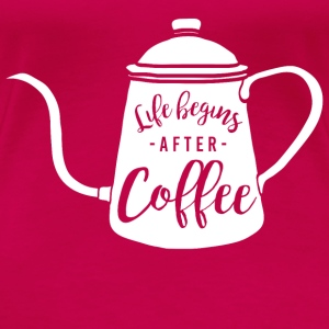 Life begins with coffee - Women's Premium T-Shirt