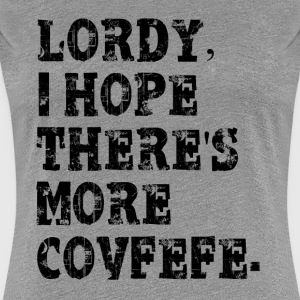 Lordy, i hope there's more covfefe T-Shirts - Women's Premium T-Shirt