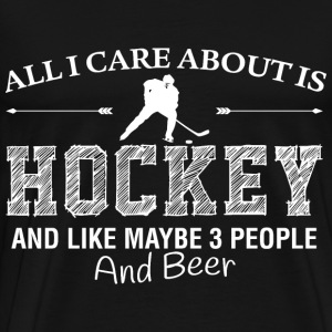 All I care about is Hockey. And like maybe 3 peopl - Men's Premium T-Shirt