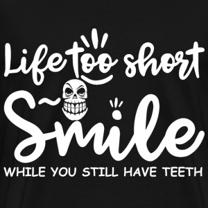 Life too short. Smile while you still have teeth. - Men's Premium T-Shirt