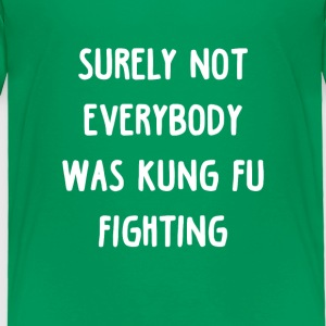 Surely not everybody was Kung fu Fighting Baby & Toddler Shirts - Toddler Premium T-Shirt