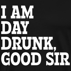 I AM DAY DRUNK, GOOD SIR - Men's Premium T-Shirt