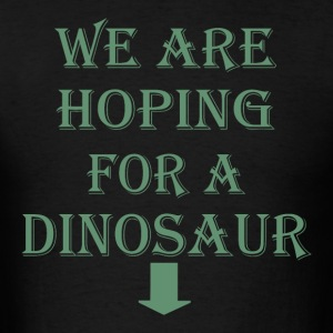 We are hoping for a dinosaur - Men's T-Shirt