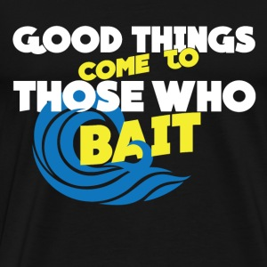 Good Thing Come To Those Who Bait - Men's Premium T-Shirt