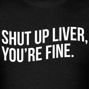 SHUT UP LIVER, YOU'RE FINE - Men's T-Shirt
