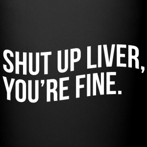 SHUT UP LIVER, YOU'RE FINE - Full Color Mug