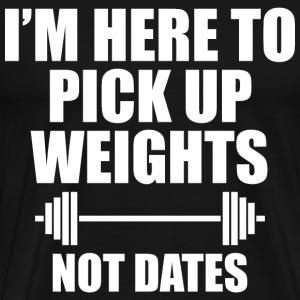 I'M HERE TO PICK UP WEIGHTS NOT DATES - Men's Premium T-Shirt