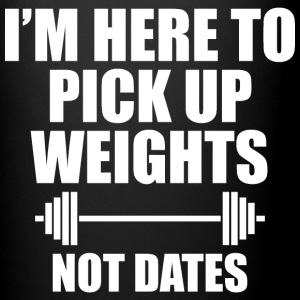 I'M HERE TO PICK UP WEIGHTS NOT DATES - Full Color Mug
