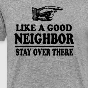 Like A Good Neighbor Stay Over There T-Shirts - Men's Premium T-Shirt