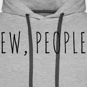 Ew People Funny Quote Men's Long Sleeve - Men's Premium Hoodie