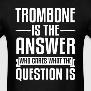 Trombone Is The Answer T-Shirts - Men's T-Shirt