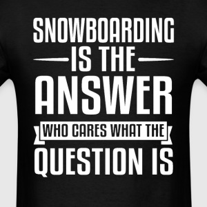 Snowboarding Is The Answer T-Shirts - Men's T-Shirt