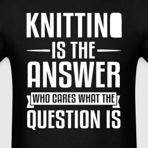 Knitting Is The Answer T-Shirts - Men's T-Shirt