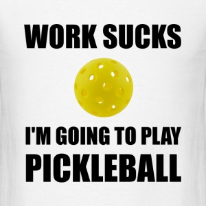 Work Sucks Going To Play Pickleball - Men's T-Shirt