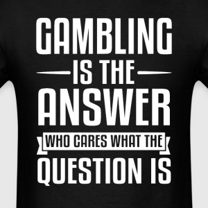 Gambling Is The Answer T-Shirts - Men's T-Shirt