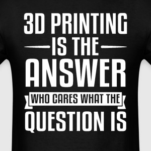 3D Printing Is The Answer T-Shirts - Men's T-Shirt