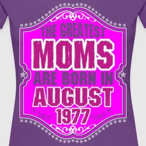 The Greatest Moms Are Born In August 1977 T-Shirts - Women's Premium T-Shirt