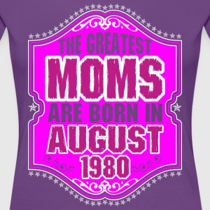 The Greatest Moms Are Born In August 1980 T-Shirts - Women's Premium T-Shirt
