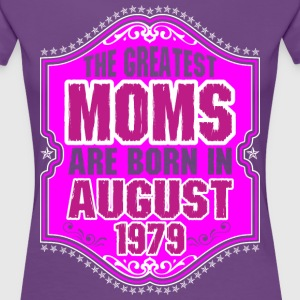 The Greatest Moms Are Born In August 1979 T-Shirts - Women's Premium T-Shirt