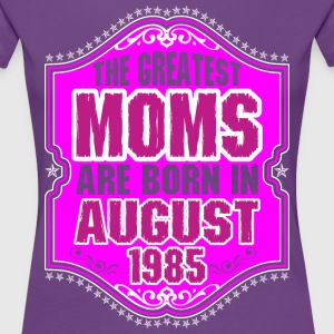 The Greatest Moms Are Born In August 1985 T-Shirts - Women's Premium T-Shirt