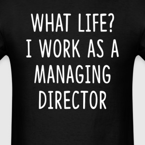 What Life I Work as Managing Director T-Shirts - Men's T-Shirt