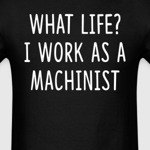 What Life I Work as Machinist T-Shirts - Men's T-Shirt