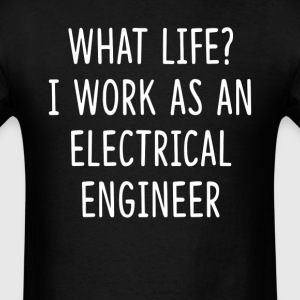 What Life I Work as Electrical Engineer T-Shirts - Men's T-Shirt