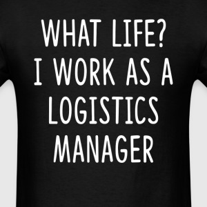 What Life I Work as Logistics Manager T-Shirts - Men's T-Shirt