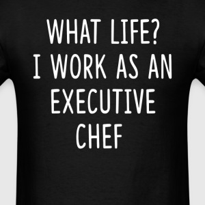 What Life I Work as Executive Chef T-Shirts - Men's T-Shirt