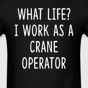 What Life I Work as Crane Operator T-Shirts - Men's T-Shirt