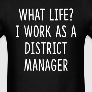 What Life I Work as District Manager T-Shirts - Men's T-Shirt