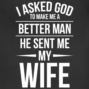I asked God to make me a better man. - Adjustable Apron