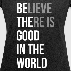 Believe There is Good In The World T-Shirts - Women's Roll Cuff T-Shirt